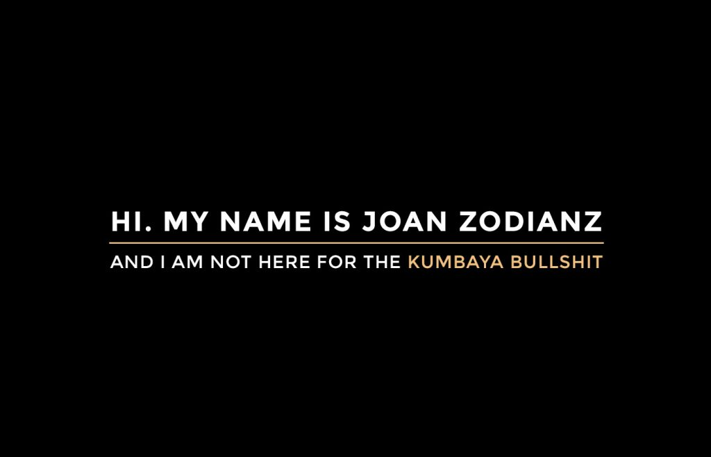 My name is Joan Zodianz, and I'm not here for the kumbaya bullshit.